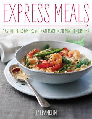 Express Meals 175 Delicious Dishes You Can Make in 30 Minutes or Less by Liz Franklin
