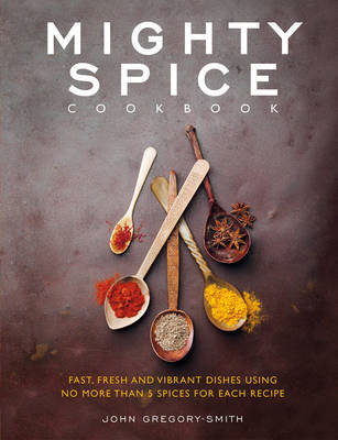 Mighty Spice Cookbook Over 100 Fresh, Vibrant Dishes Using No More Than 5 Spices for Each Recipe by John Gregory-Smith