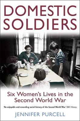 Domestic Soldiers : Six Women's Lives in the Second World War by Jennifer Purcell