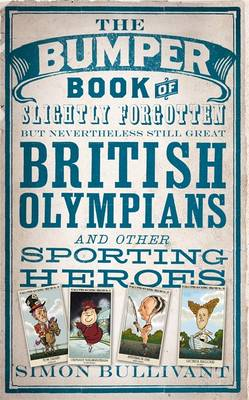 The Bumper Book of Slightly Forgotten But Nevertheless Still Great British Olympians and Other Sporting Heroes by Simon Bullivant