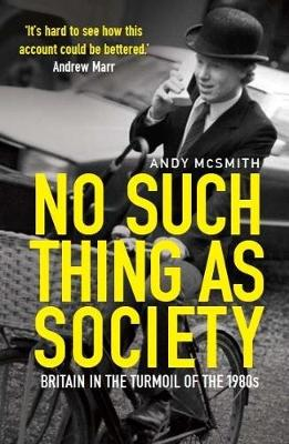No Such Thing as Society : A History of Britain in the 1980s by Andy McSmith