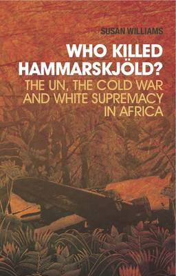 Who Killed Hammarskjold? The UN, the Cold War and White Supremacy in Africa by Susan S. Williams