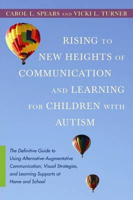 Rising to New Heights of Communication and Learning for Children with Autism The Definitive Guide to Using Alternative-augmentative Communication, Visual Strategies, and Learning Supports at Home and  by Carol L. Spears, Vicki L. Turner