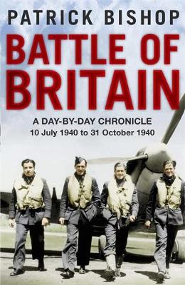 Battle of Britain A Day-to-day Chronicle, 10 July-31 October 1940 by Patrick Bishop