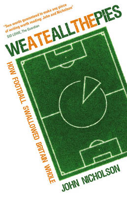 We Ate All the Pies? How Football Swallowed Britain Whole by John Nicholson