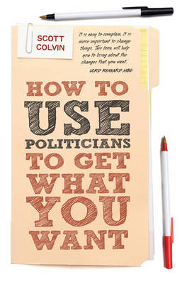 How To Use Politicians To Get What You Want by Scott Colvin