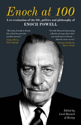 Enoch at 100 A Re-Evaluation of the Life, Politics and Philosophy of Enoch Powell by Lord, of Rising Howard