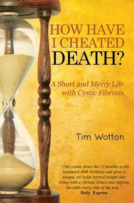 How Have I Cheated Death? A Short and Merry Life with Cystic Fibrosis by Tim Wotton