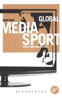 Global Media Sport: Flows, Forms and Futures by David Rowe