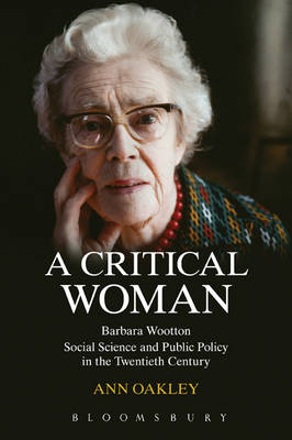 A Critical Woman Barbara Wootton, Social Science and Public Policy in the Twentieth Century by Ann Oakley