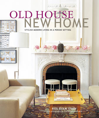 Old House New Home Stylish Modern Living in a Period Setting by Ros Byam Shaw