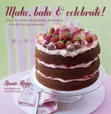 Make, Bake & Celebrate! How to Create Beautifully Decorated Cakes for Every Occasion by Annie Rigg