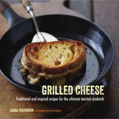 Grilled Cheese Traditional and Inspired Recipes for the Ultimate Toasted Sandwich by Laura Washburn