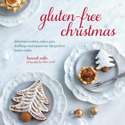 Gluten-Free Christmas Cookies, Cakes, Pies, Stuffings & Sauces for the Perfect Festive Table by Hannah Miles