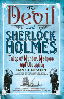 The Devil and Sherlock Holmes Tales of Murder, Madness and Obsession by David Grann