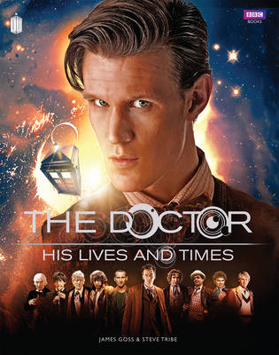 Doctor Who: The Doctor - His Lives and Times by James Goss, Steve Tribe