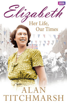 Elizabeth: Her Life, Our Times A Diamond Jubilee Celebration by Alan Titchmarsh