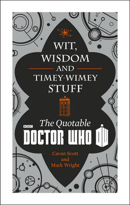 Doctor Who: Wit, Wisdom and Timey Wimey Stuff - the Quotable Doctor Who by Cavan Scott, Mark Wright