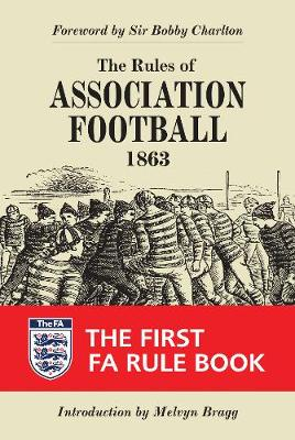 The Rules of Association Football, 1863 The First FA Rule Book by Sir Bobby Charlton, Melvyn Bragg