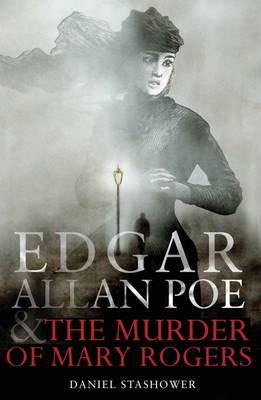 Edgar Allan Poe and the Murder of Mary Rogers by Daniel Stashower