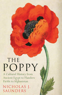 The Poppy A Cultural History from Ancient Egypt to Flanders Fields to Afghanistan by Nicholas J. Saunders