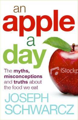 An Apple A Day: The Myths, Misconceptions and Truths About the Foods We Eat by Joseph Schwarcz
