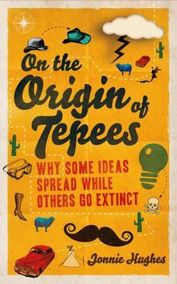 On the Origin of Tepees Why Some Ideas Spread While Others Go Extinct by Jonnie Hughes