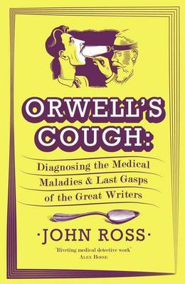 Orwell's Cough Diagnosing the Medical Maladies and Last Gasps of the Great Writers by John Ross