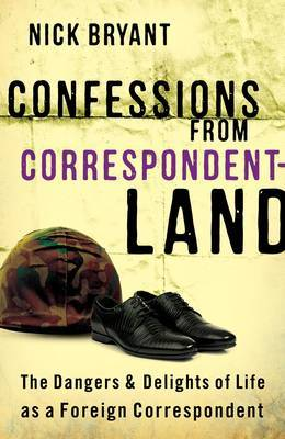 Confessions from Correspondentland The Dangers and Delights of Life as a Foreign Correspondent by Nick Bryant