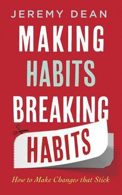 Making Habits, Breaking Habits How to Make Changes That Stick by Jeremy Dean