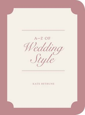 A to Z of Wedding Style by Kate Bethune