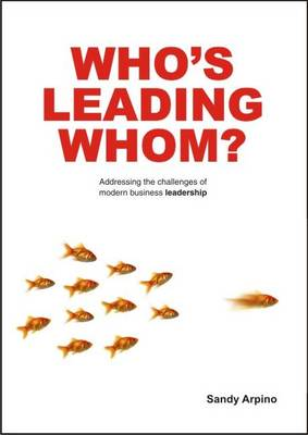 Who's Leading Whom? Addressing the Challenge of Modern Business Leadership by Sandy Arpino