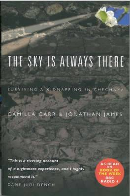 The Sky is Always There Surviving a Kidnap in Chechnya by Camilla Carr, Jonathan James