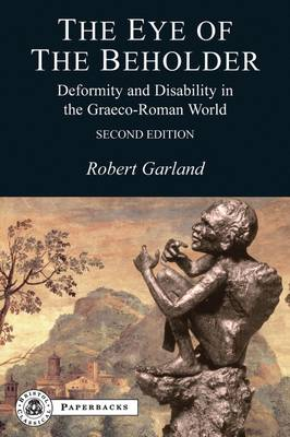The Eye of the Beholder Deformity and Disability in the Graeco-Roman World by Robert Garland