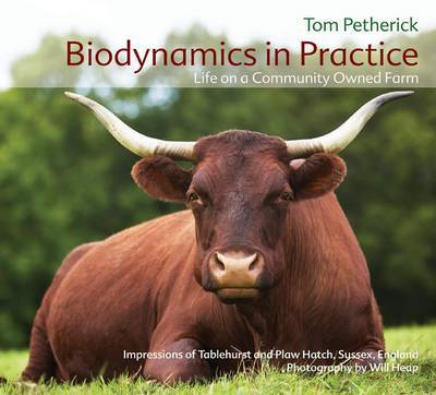 Biodynamics in Practice Life on a Community Owned Farm - Impressions of Tablehurst and Plawhatch, Sussex, England by Tom Petherick