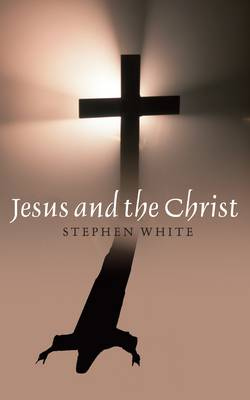 Jesus and the Christ Unity, Necessity and Contingency by Stephen Ross White