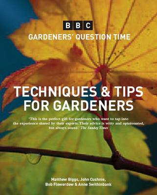 Gardeners' Question Time: Techniques and Tips In Association with the BBC by Matthew Biggs, John Cushnie, Bob Flowerdew, Anne Swithinbank