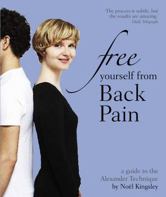 Free Yourself from Back Pain A Guide to the Alexander Technique by Noel Kingsley