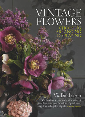 Vintage Flowers Choosing, Arranging, Displaying by Vic Brotherson