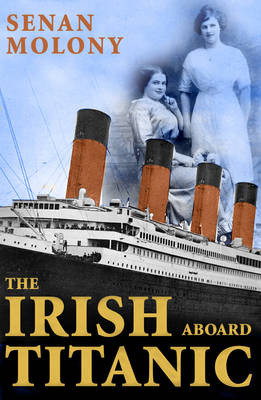 The Irish Aboard Titanic by Senan Molony