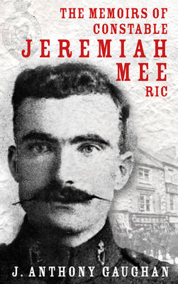 The Memoirs of Constable Jeremiah Mee R.I.C. by J. Anthony Gaughan