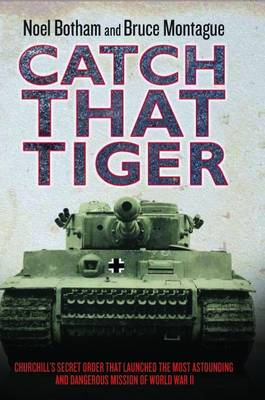 Catch That Tiger Churchill's Secret Order That Launched the Most Astounding and Dangerous Mission of World War II by Noel Botham, Bruce Montague