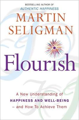 Flourish A New Understanding of Happiness, Well-being - and How to Achieve Them by Martin E.P. Seligman