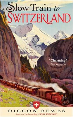Slow Train to Switzerland: One Tour, Two Trips, 150 Year and a World of Change Apart by Diccon Bewes