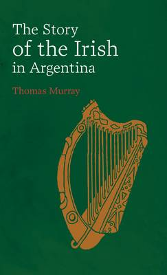 Story of the Irish in Argentina by Thomas Murray