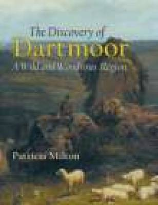 The Discovery of Dartmoor A Wild and Wondrous Region by Pat Milton