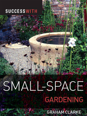 Success with Small-space Gardening by Graham Clarke