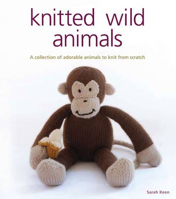 Knitted Wild Animals A Collection of Adorable Animals to Create from Scratch by Sarah Keen