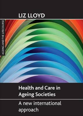 Health and Care in Ageing Societies A New International Approach by Liz Lloyd