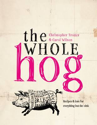 The Whole Hog: Recipes and Lore for Everything by the Oink by Christopher Trotter, Carol Wilson